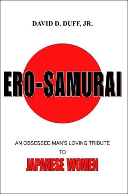 Ero Samurai: An Obsessed Man's Loving Tribute To Japanese Women