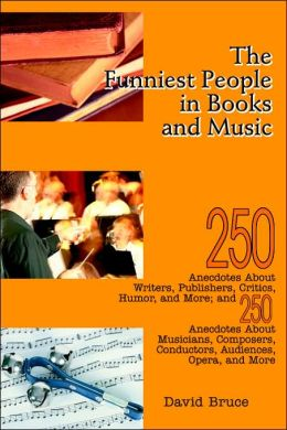 The Funniest People in Books and Music: 250 Anecdotes about Writers, Publishers, Critics, Humor, and More; and 250 Anecdotes about Musicians, Composers, Conductors, Audiences, Opera, and More