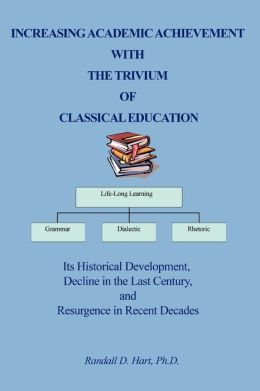 Increasing Academic Achievement with the Trivum of Classical Education: Its Historical Development, Decline In The Last Century, And Resurgence in Recent Decades