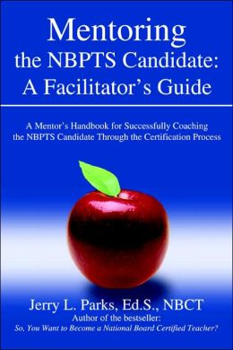 Mentoring the NBPTS Candidate: A Facilitator's Guide: A Mentor's Handbook for Successfully Coaching the NBPTS Candidate Through the Certification Proce