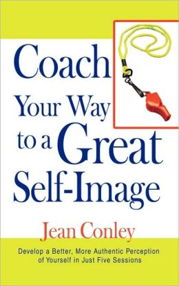 Coach Your Way to a Great Self-Image: Develop a Better, More Authentic Perception of Yourself in Just Five Sessions