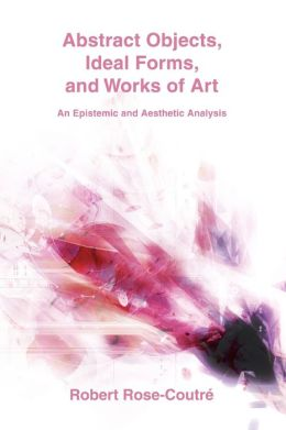 Abstract Objects, Ideal Forms, And Works Of Art: An Epistemic And Aesthetic Analysis