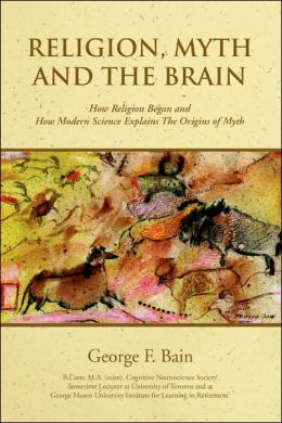 Religion, Myth and the Brain: How Religion Began and How Modern Science Explains the Origins of Myth