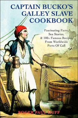 Captain Bucko's Galley Slave Cookbook: Fascinating Facts, Sea Stories, and 100+ Famous Recipes from Worldwide Ports of Call