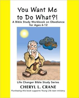 You Want Me to Do What?!: A Bible Study Workbook on Obedience for Ages 6-12 (Life Changer Bible Study Series)