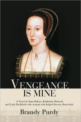 Vengeance Is Mine: A Novel of Anne Boleyn, Katherine Howard, and Lady Rochford - the Woman Who Helped Destroy Them Both