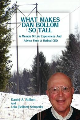 What Makes Dan Bollom So Tall?:A Memoir Of Life Experiences And Advice From A Retired CEO