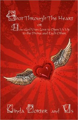 Shot Through The Heart:or How God Uses Love to Open Us Up to the Divine and Each Other