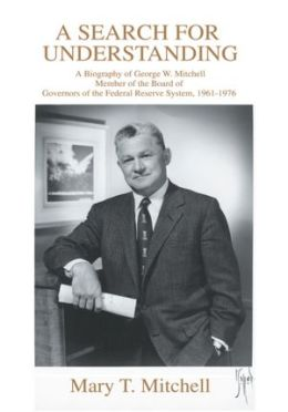 A Search for Understanding: A Biography of George W. Mitchell Member of the Board of Governors of the Federal Reserve System, 1961-1976