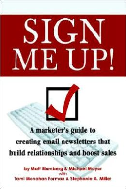 Sign Me up!: A Marketer's Guide to Creating EMail Newsletters That Build Relationships and Boost Sales
