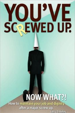 You've screwed up. Now What?!: How to maintain your job and dignity after a major screw Up