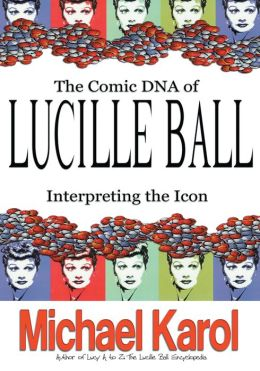 THE COMIC DNA OF LUCILLE BALL: INTERPRETING THE ICON