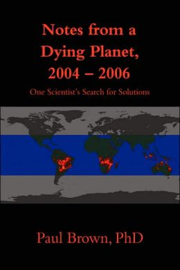 Notes from a Dying Planet, 2004-2006: One Scientist's Search for Solutions