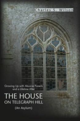 The House On Telegraph Hill: Growing Up with Abusive Parents and a Lifetime After