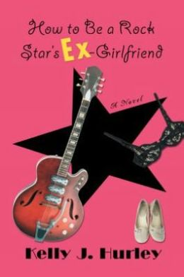 How to Be a Rock Star's Ex-Girlfriend: A Novel