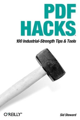 PDF Hacks: 100 Industrial-Strength Tips & Tools