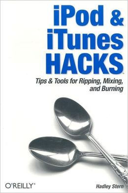 iPod & iTunes Hacks: Tips & Tools for Ripping, Mixing, and Burning (Hacks Series)