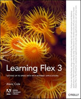 Learning Flex 3: Getting up to Speed with Rich Internet Applications