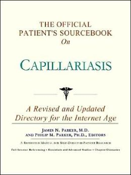 The Official Patient's SourceBook on Capillariasis (The Offical Patient's Guide Series)