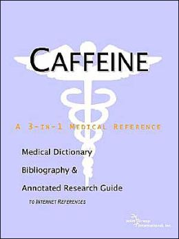 Caffeine - a Medical Dictionary, Bibliography, and Annotated Research Guide to Internet References