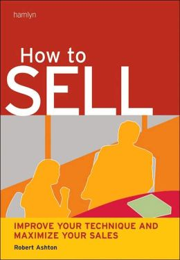 How to Sell: Improve Your Technique and Maximize Your Sales