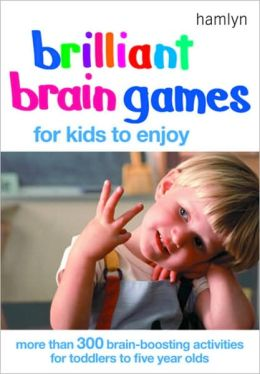 Brilliant Brain Games for Kids to Enjoy: More Than 300 Brain-Boosting Activities for Toddlers to Five Year Olds