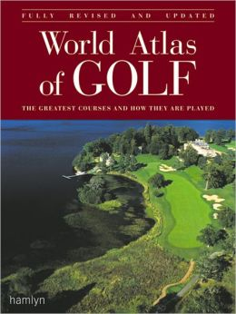 World Atlas of Golf: The Greatest Courses and How They Are Played