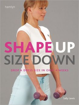 Shape Up Size Down: Drop a Dress Size in Only 4 Weeks Sally Lewis