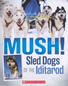 Mush! The Sled Dogs of the Iditarod (Turtleback School & Library Binding Edition)