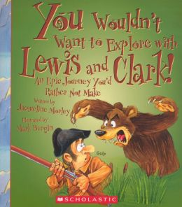 You Wouldn't Want to Explore with Lewis And Clark! An Epic Journey You'd Rather Not Make (Turtleback School & Library Binding Edition)