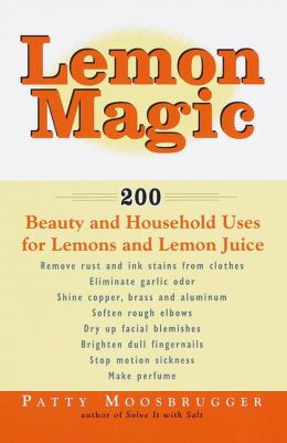 Lemon Magic: 200 Beauty and Household Uses for Lemons and Lemon Juice