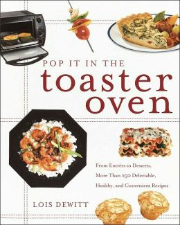 Pop It in the Toaster Oven: From Entrees to Desserts, More Than 250 Delectable, Healthy, and Convenient Recipes