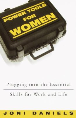 Power Tools for Women: Plugging into the Essential Skills for Work and Life