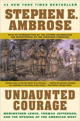 Undaunted Courage: Meriwether Lewis, Thomas Jefferson and the Opening of the American West