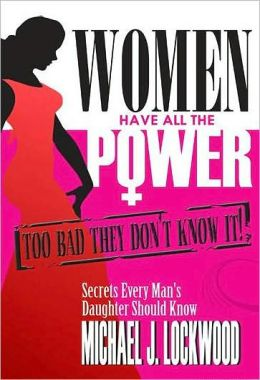 Women Have All the Power... Too Bad They Don't Know It: Secrets Every Man's Daughter Should Know.