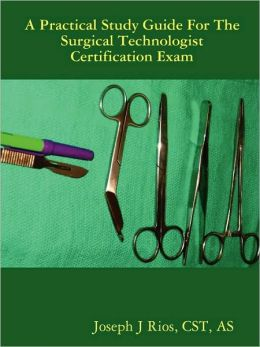 The Practical Study Guide for the Surgical Technologist Certification Exam