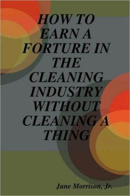 How To Earn A Forture In The Cleaning Industry Without Cleaning A Thing