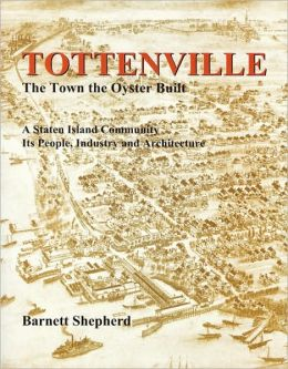 Tottenville: The Town the Oyster Built: A Staten Island Community, Its People, Industry and Architecture