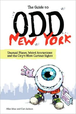 The Guide to Odd New York: Unusual Places, Weird Attractions and the City's Most Curious Sights
