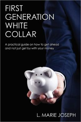 First Generation White Collar: A practical guide on how to get ahead and not just get by with your Money