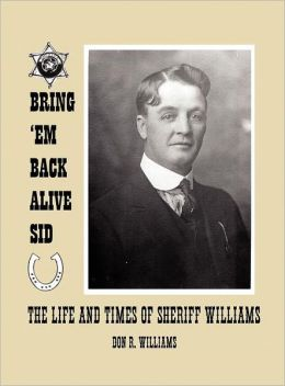 Bring 'em Back Alive Sid-The Life and Times of Sheriff Williams