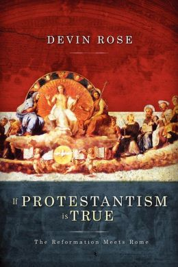 If Protestantism Is True: The Reformation Meets Rome