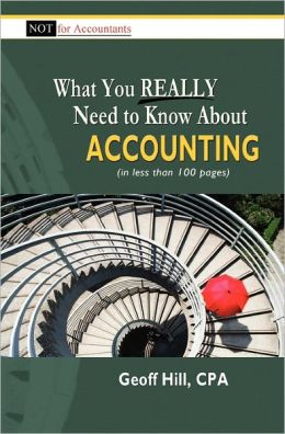 What You Really Need to Know About Accounting (in less than 100 pages) Geoff Hill CPA