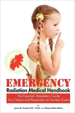 Emergency Radiation Medical Handbook ~ The Essential, Mandatory Guide For Citizens And Responders To Nuclear Events