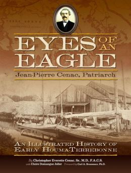 Eyes of an Eagle: Jean-Pierre Cenac, Patriarch: An Illustrated History of Early Houma-Terrebonne
