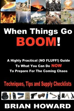 When Things Go Boom! A Highly Practical (NO FLUFF!) Guide to What You Can Do NOW to Prepare for the Coming Chaos