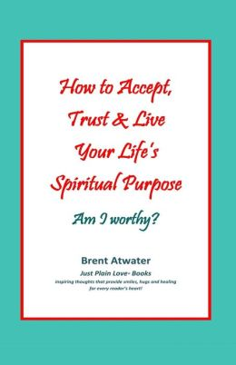 How to Accept, Trust and Live Your Life's Spiritual Purpose: Am I Worthy?: Empower Your Spiritual Purpose in Life