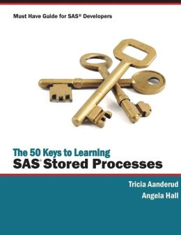 The 50 Keys to Learning SAS Stored Processes: Must Have Guide for SAS Developers