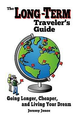 The Long-Term Traveler's Guide: Going Longer, Cheaper, and Living Your Dream