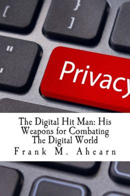 Frank M. Ahearn the Digital Hit Man His Weapons for Combating the Digital World: And Creating Online Deception to Protect Your Personal Privacy.